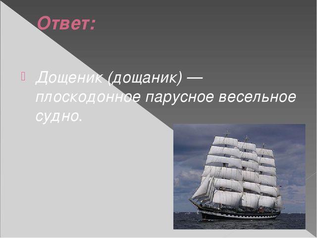 Ответ: Дощеник (дощаник) — плоскодонное парусное весельное судно.