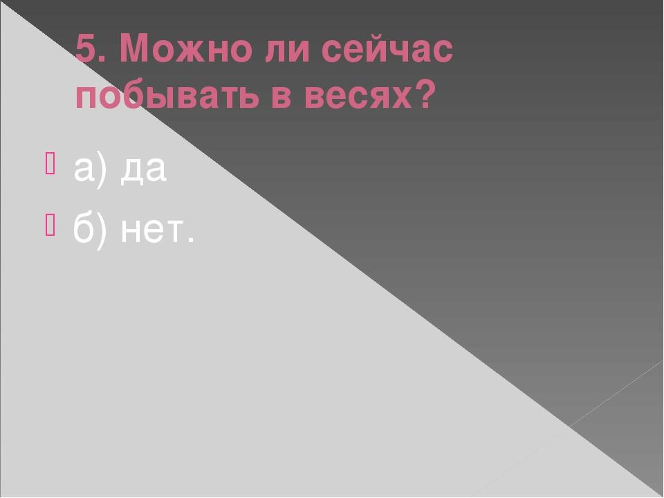 5. Можно ли сейчас побывать в весях? а) да б) нет.