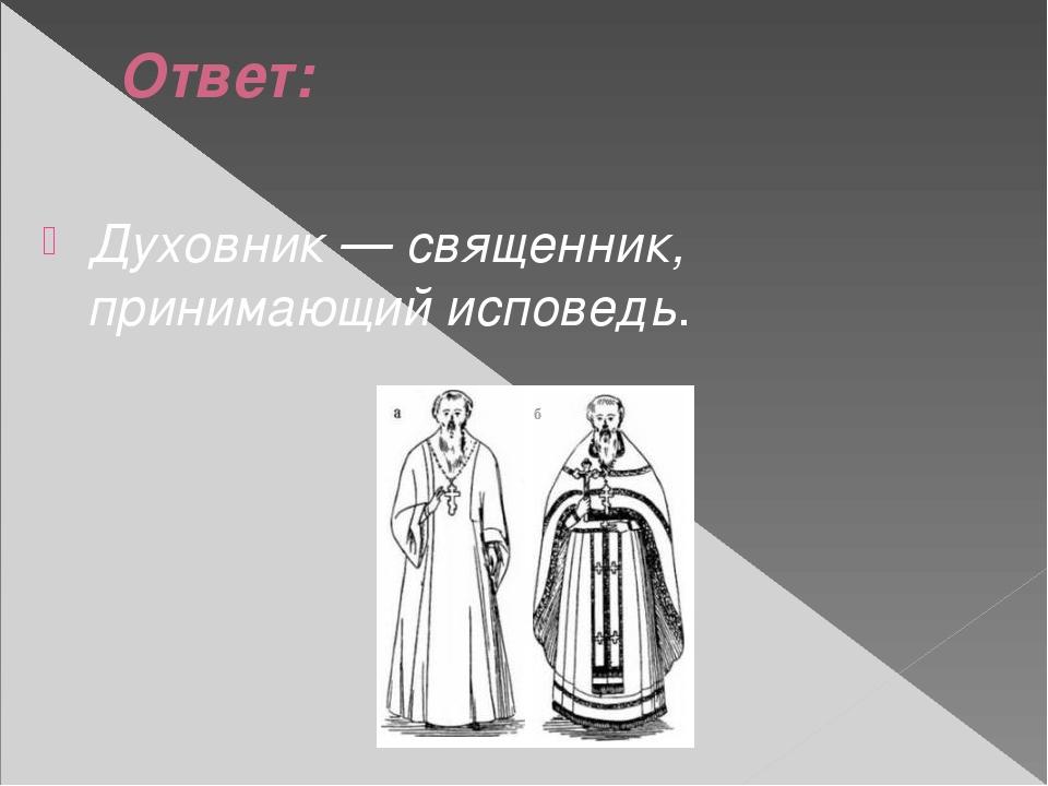 Ответ: Духовник — священник, принимающий исповедь.