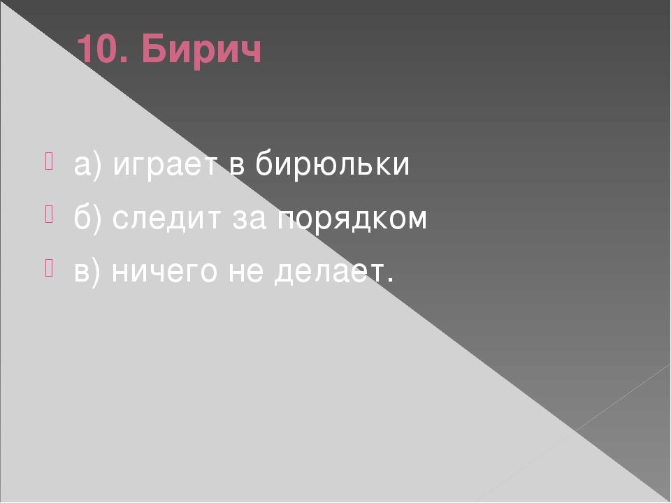 10. Бирич а) играет в бирюльки б) следит за порядком в) ничего не делает.