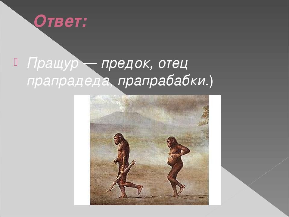 Ответ: Пращур — предок, отец прапрадеда, прапрабабки.)