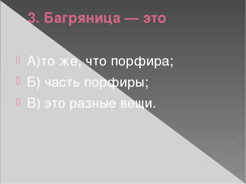 3. Багряница — это А)то же, что порфира; Б) часть порфиры; В) это разные вещи.