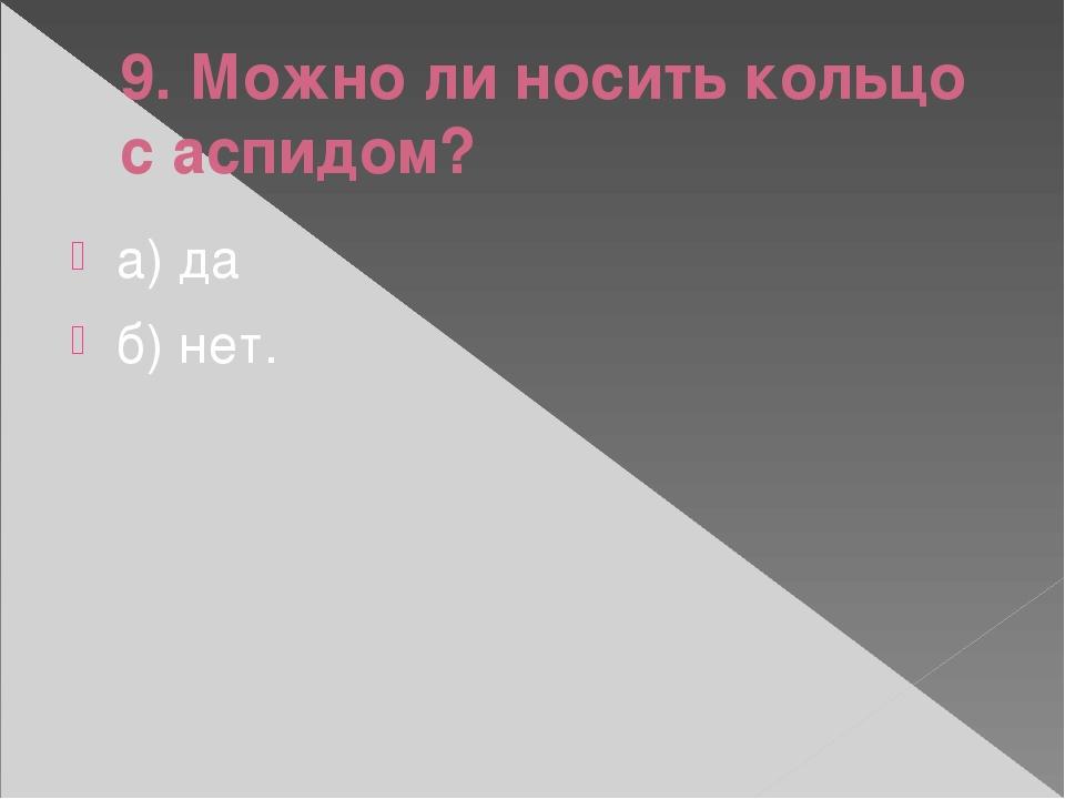 9. Можно ли носить кольцо с аспидом? а) да б) нет.