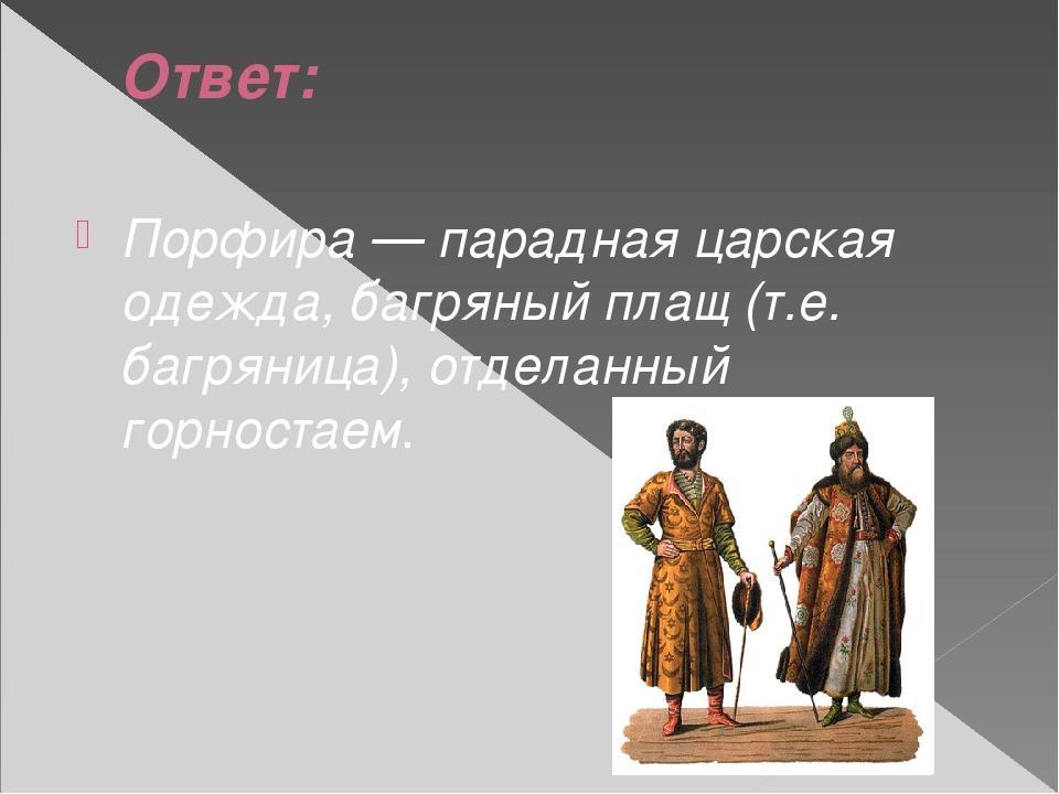 Ответ: Порфира — парадная царская одежда, багряный плащ (т.е. багряница), отд...