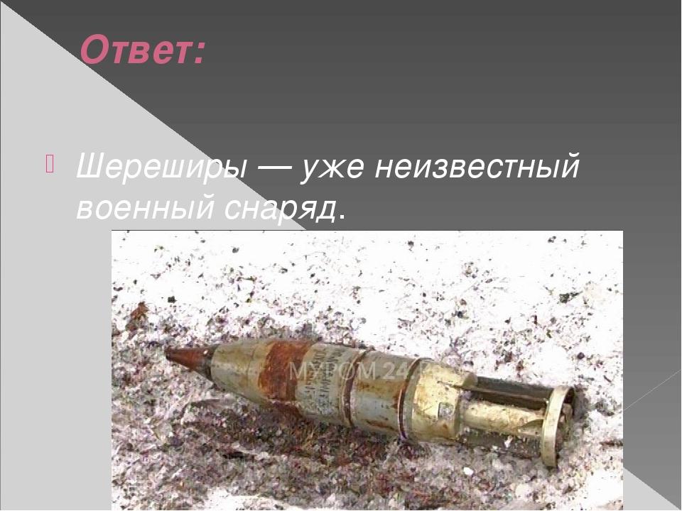 Ответ: Шереширы — уже неизвестный военный снаряд.