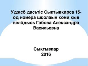 Уджсӧ дасьтіс Сыктывкарса 15-ӧд номера школаын коми кыв велӧдысь Габова Алекс