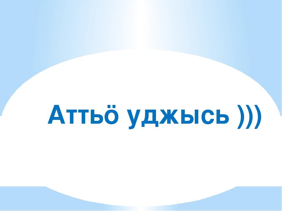 Аттьӧ уджысь )))