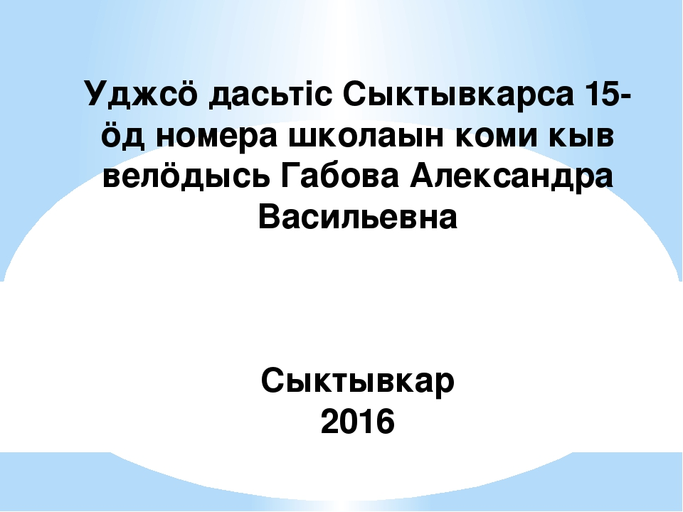 Уджсӧ дасьтіс Сыктывкарса 15-ӧд номера школаын коми кыв велӧдысь Габова Алекс...