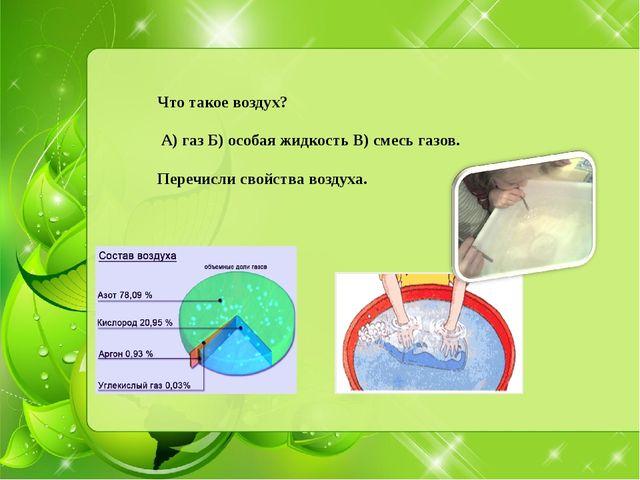 Что такое воздух? А) газ Б) особая жидкость В) смесь газов. Перечисли свойст...