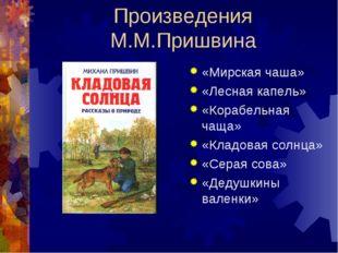 Произведения М.М.Пришвина «Мирская чаша» «Лесная капель» «Корабельная чаща» «