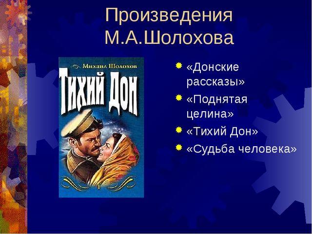 Произведения М.А.Шолохова «Донские рассказы» «Поднятая целина» «Тихий Дон» «С...