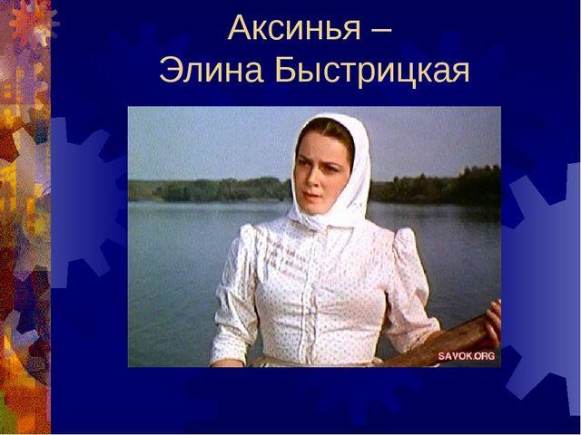 Аксинья – Элина Быстрицкая