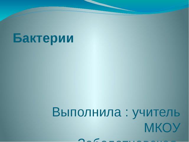 Бактерии Выполнила : учитель МКОУ Заболотновская ОШ Лобашова С.Р.
