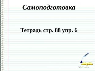 Самоподготовка Тетрадь стр. 88 упр. 6 http://ku4mina.ucoz.ru/ http://ku4mina.