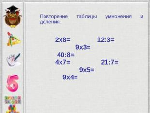 2х8= 12:3= 9х3= 40:8= 4х7= 21:7= 9х5= 9х4= Повторение таблицы умножения и дел