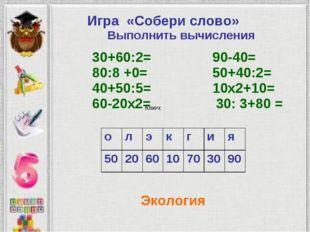 Ключ: Экология Игра «Собери слово» Выполнить вычисления 30+60:2= 90-40= 80:8