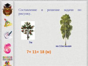 7м на 11м выше 7+ 11= 18 (м) Составление и решение задачи по рисунку.