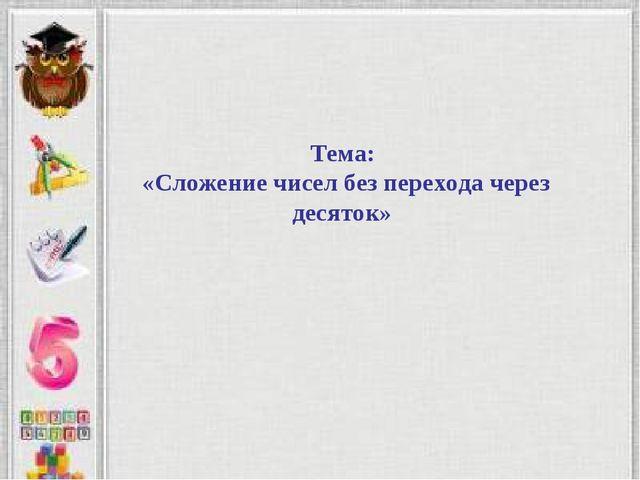 Тема: «Сложение чисел без перехода через десяток»