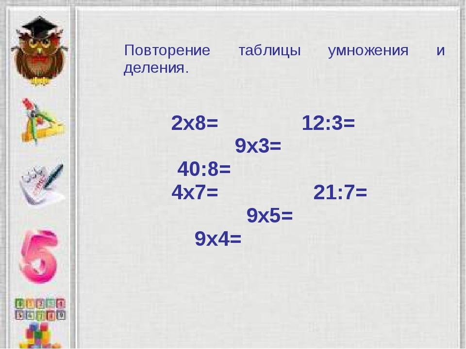 2х8= 12:3= 9х3= 40:8= 4х7= 21:7= 9х5= 9х4= Повторение таблицы умножения и дел...