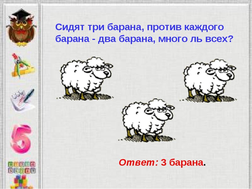 Сидят три барана, против каждого барана - два барана, много ль всех? Ответ: 3...