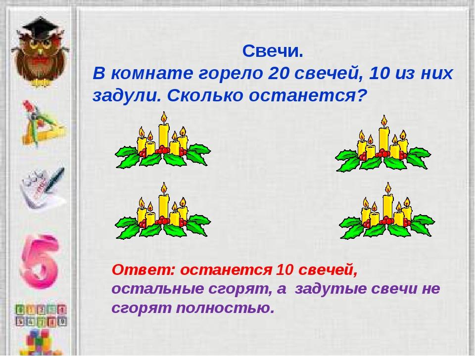 Свечи. В комнате горело 20 свечей, 10 из них задули. Сколько останется? Ответ...