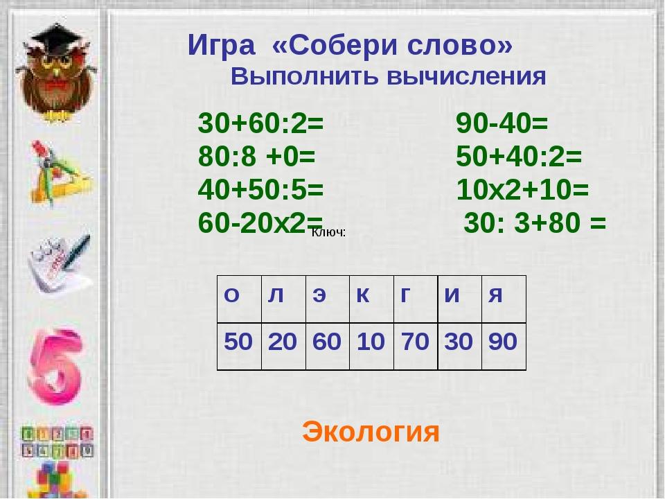 Ключ: Экология Игра «Собери слово» Выполнить вычисления 30+60:2= 90-40= 80:8...