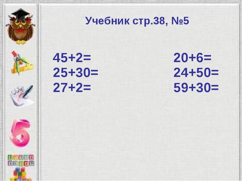 Учебник стр.38, №5 45+2= 20+6= 25+30= 24+50= 27+2= 59+30=
