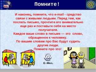 И наконец, помните, что e-mail - средство связи с живыми людьми. Перед тем, к