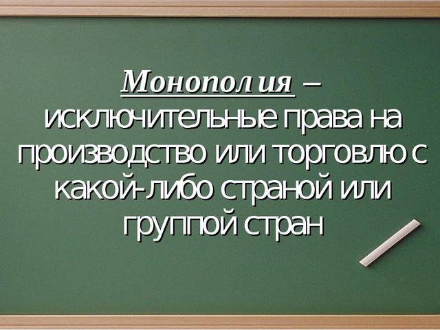 Монополия – исключительные права на производство или торговлю с какой-либо ст...