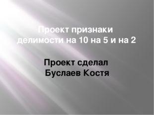 Проект признаки делимости на 10 на 5 и на 2 Проект сделал Буслаев Костя