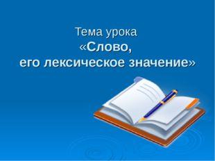 Тема урока «Слово, его лексическое значение»
