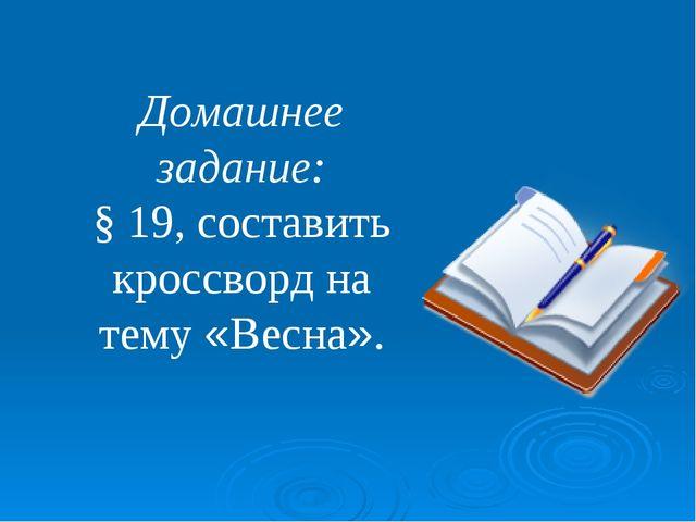 Домашнее задание: § 19, составить кроссворд на тему «Весна».