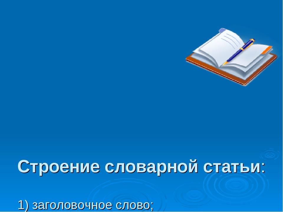 Строение словарной статьи: 1) заголовочное слово; 2) грамматические пометы;...
