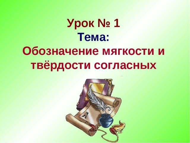 Урок № 1 Тема: Обозначение мягкости и твёрдости согласных
