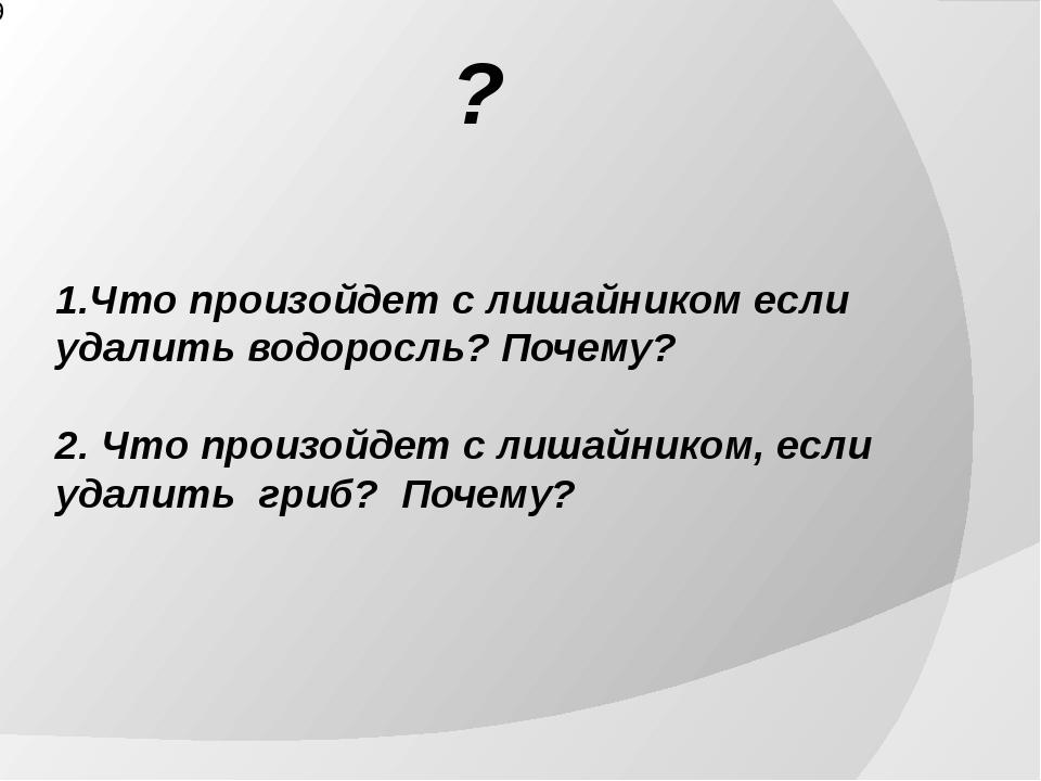 1.Что произойдет с лишайником если удалить водоросль? Почему? 2. Что произой...