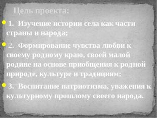 Цель проекта: 1. Изучение истории села как части страны и народа; 2. Формиров