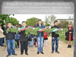 Каждый год, 9 мая учащиеся нашей школы и жители села чтят память павшим геро
