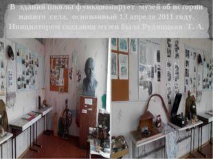 В здании школы функционирует музей об истории нашего села, основанный 13 апре