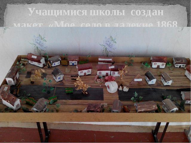 Учащимися школы создан макет «Мое село в далекие 1868 г.»