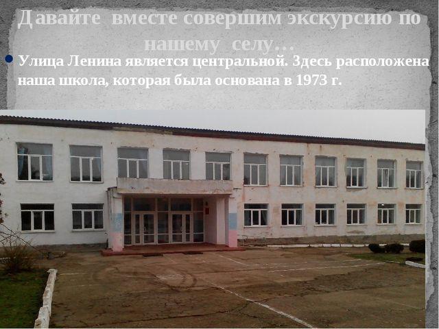 Давайте вместе совершим экскурсию по нашему селу… Улица Ленина является центр...