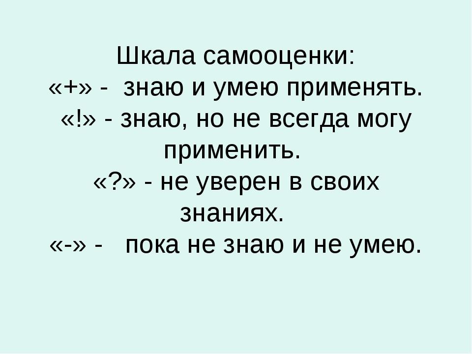 Шкала самооценки: «+» - знаю и умею применять. «!» - знаю, но не всегда могу...