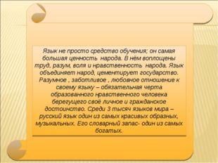 Язык не просто средство обучения; он самая большая ценность народа. В нём воп