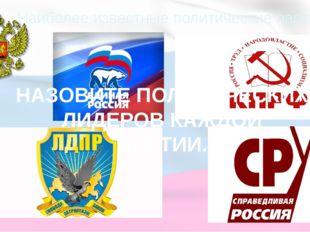 Наиболее известные политические партии РФ НАЗОВИТЕ ПОЛИТИЧЕСКИХ ЛИДЕРОВ КАЖДО