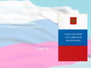 Избирательное право России является подотраслью: А) Административного права;