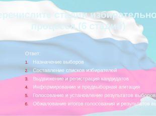 Перечислите стадии избирательного процесса.(6 стадий) Ответ: Назначение выбор