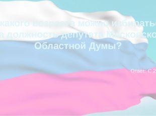 С какого возраста можно избираться на должность депутата Московской Областной