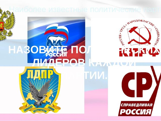 Наиболее известные политические партии РФ НАЗОВИТЕ ПОЛИТИЧЕСКИХ ЛИДЕРОВ КАЖДО...