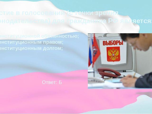 Участие в голосовании (с точки зрения законодательства) для гражданина РФ явл...