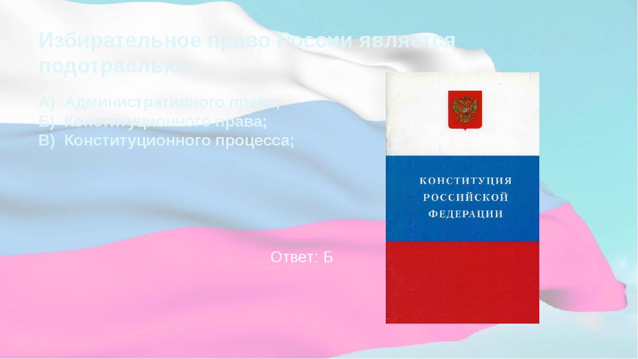 Избирательное право России является подотраслью: А) Административного права;...
