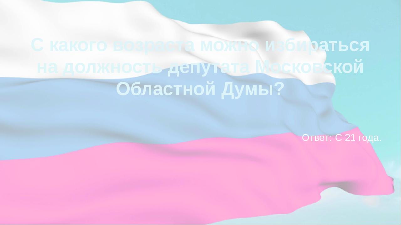 С какого возраста можно избираться на должность депутата Московской Областной...
